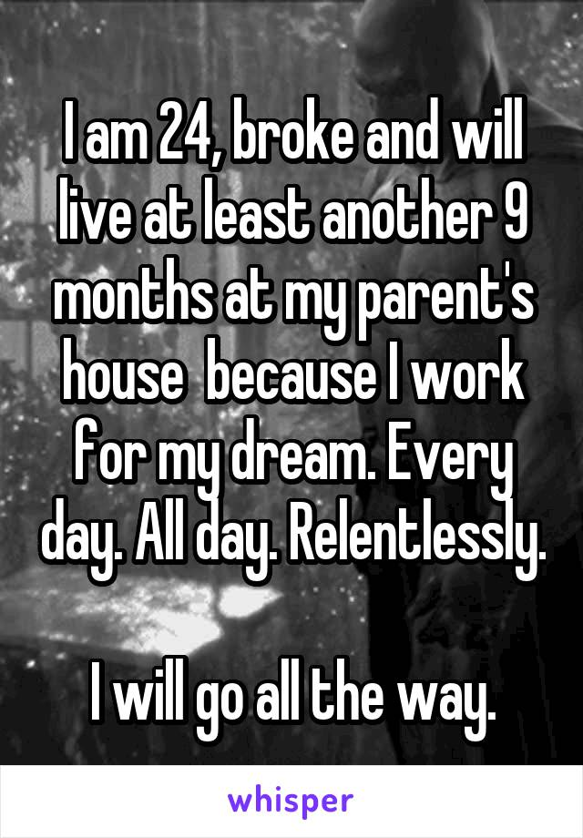 I am 24, broke and will live at least another 9 months at my parent's house  because I work for my dream. Every day. All day. Relentlessly.  I will go all the way.