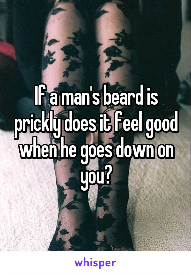 If a man's beard is prickly does it feel good when he goes down on you?