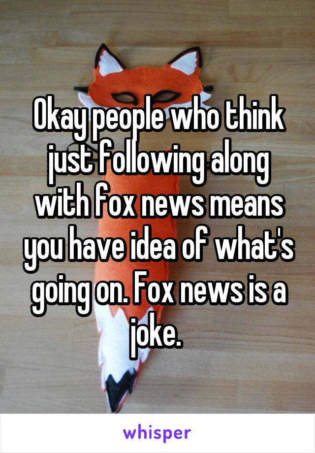 Okay people who think just following along with fox news means you have idea of what's going on. Fox news is a joke.