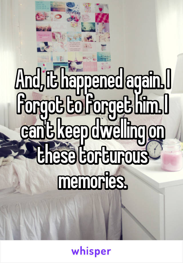 And, it happened again. I forgot to forget him. I can't keep dwelling on these torturous memories.