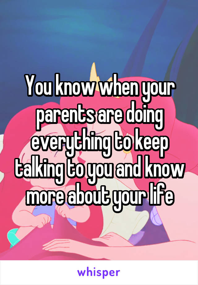 You know when your parents are doing everything to keep talking to you and know more about your life