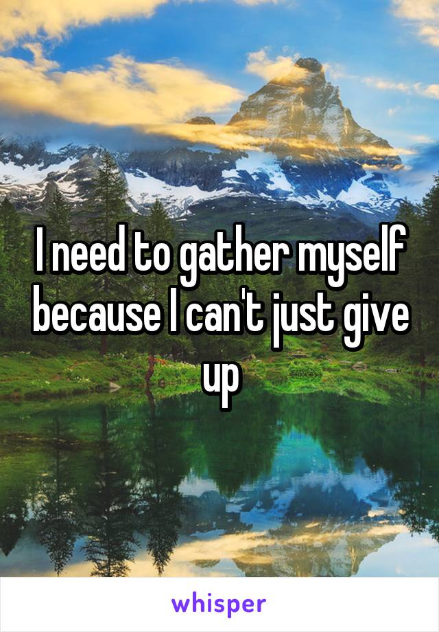 I need to gather myself because I can't just give up