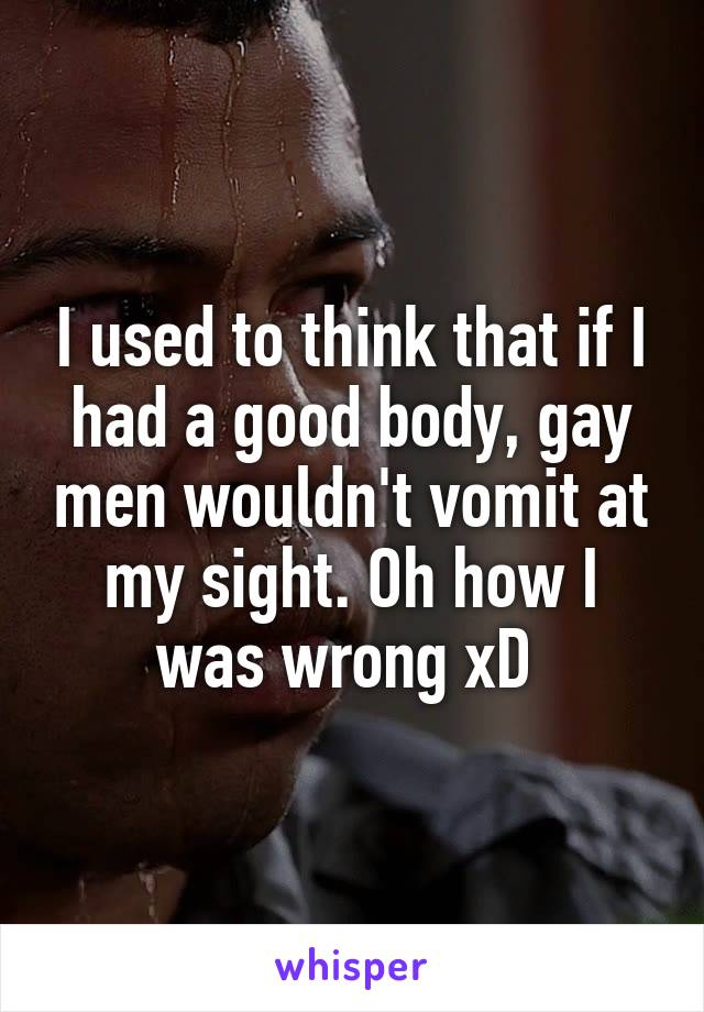 I used to think that if I had a good body, gay men wouldn't vomit at my sight. Oh how I was wrong xD