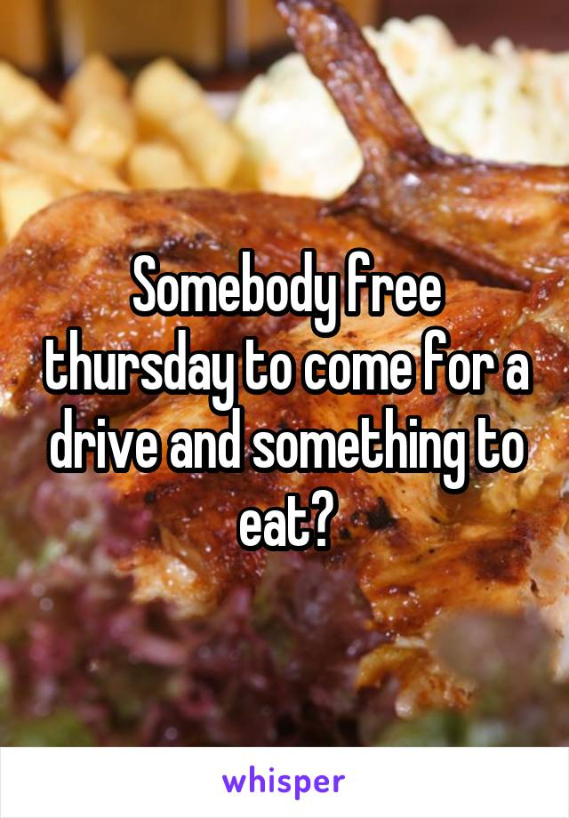 Somebody free thursday to come for a drive and something to eat?
