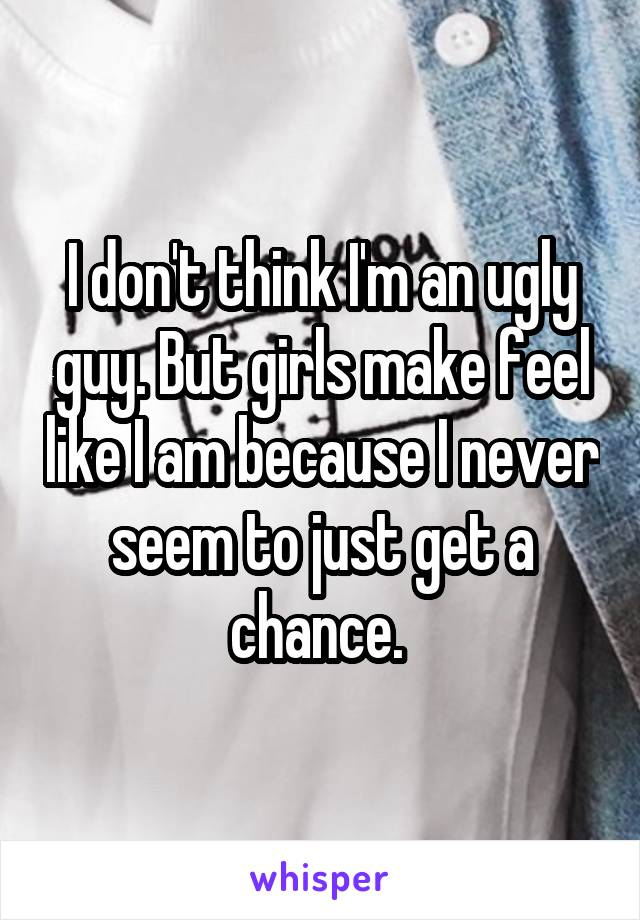 I don't think I'm an ugly guy. But girls make feel like I am because I never seem to just get a chance.