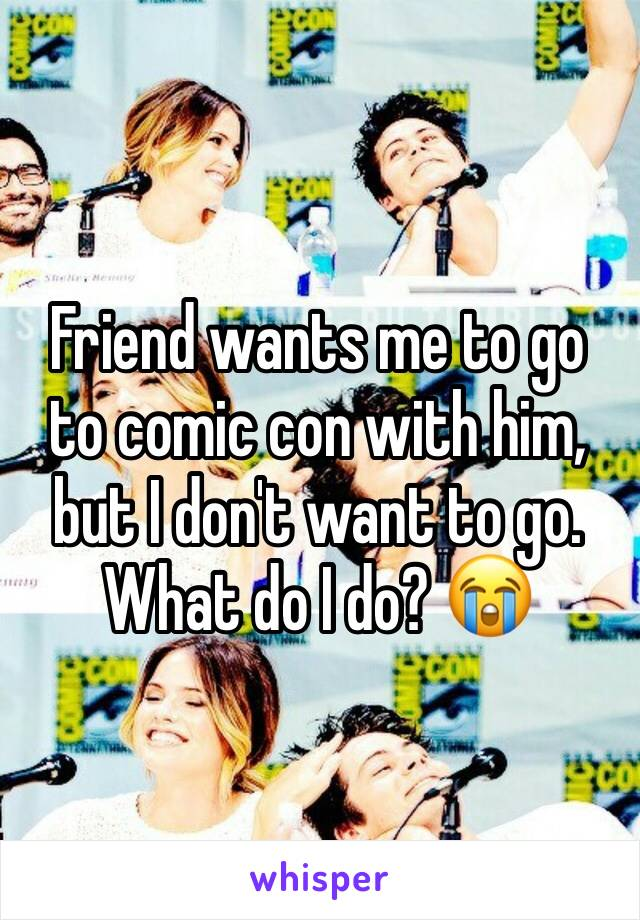 Friend wants me to go to comic con with him, but I don't want to go. What do I do? 😭