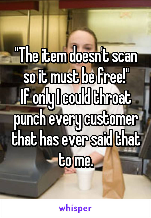 """The item doesn't scan so it must be free!"" If only I could throat punch every customer that has ever said that to me."
