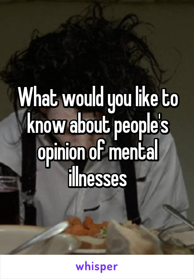 What would you like to know about people's opinion of mental illnesses