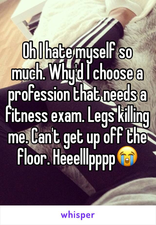 Oh I hate myself so much. Why'd I choose a profession that needs a fitness exam. Legs killing me. Can't get up off the floor. Heeelllpppp😭