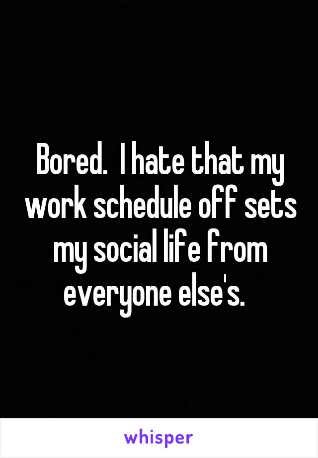Bored.  I hate that my work schedule off sets my social life from everyone else's.