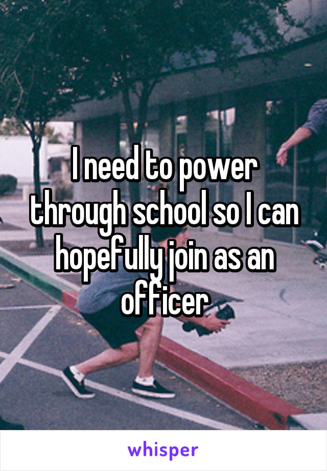 I need to power through school so I can hopefully join as an officer