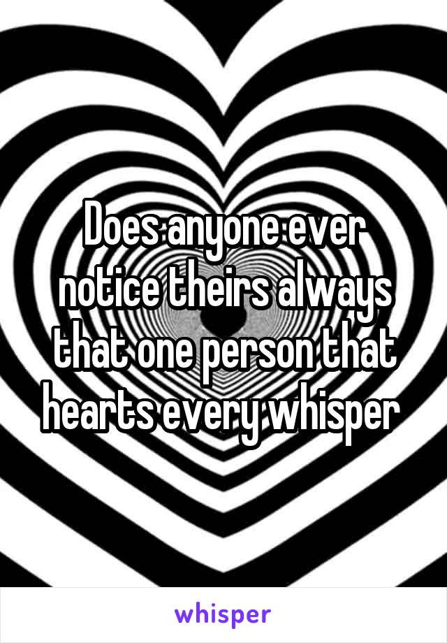 Does anyone ever notice theirs always that one person that hearts every whisper