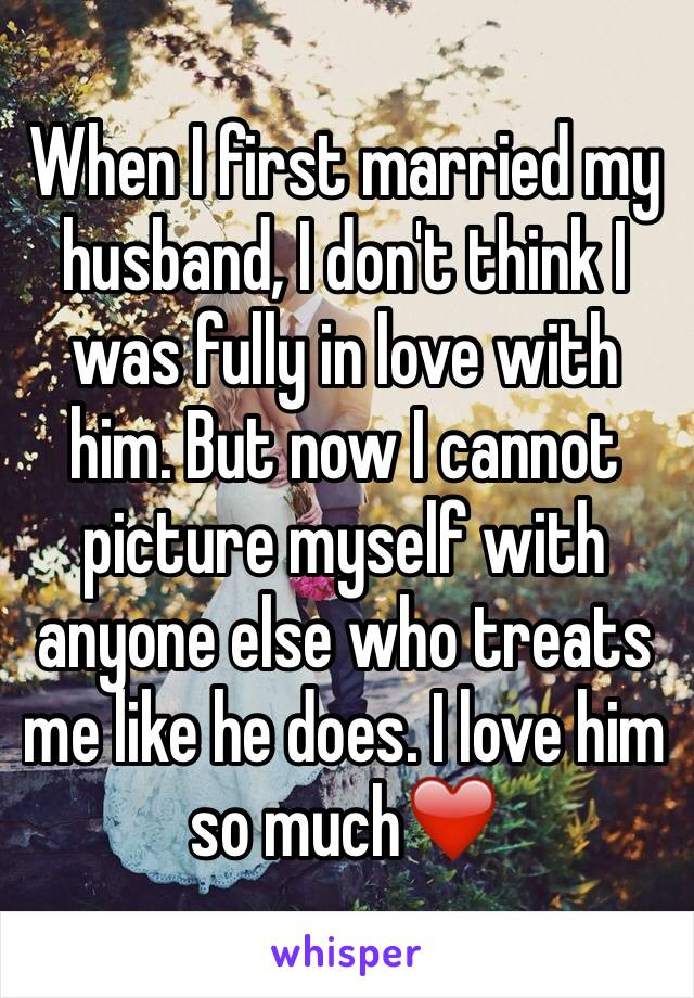 When I first married my husband, I don't think I was fully in love with him. But now I cannot picture myself with anyone else who treats me like he does. I love him so much❤️