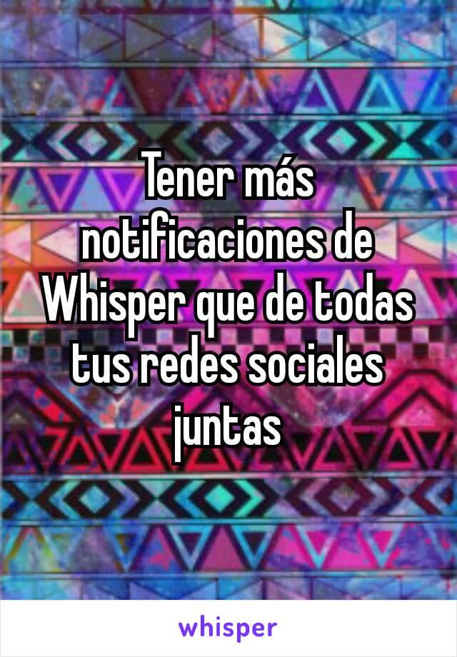 Tener más notificaciones de Whisper que de todas tus redes sociales juntas