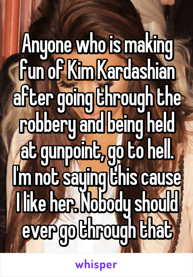 Anyone who is making fun of Kim Kardashian after going through the robbery and being held at gunpoint, go to hell. I'm not saying this cause I like her. Nobody should ever go through that