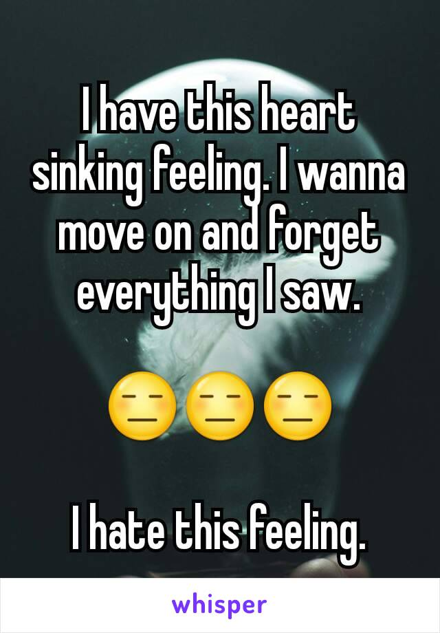 I have this heart sinking feeling. I wanna move on and forget everything I saw.  😑😑😑  I hate this feeling.