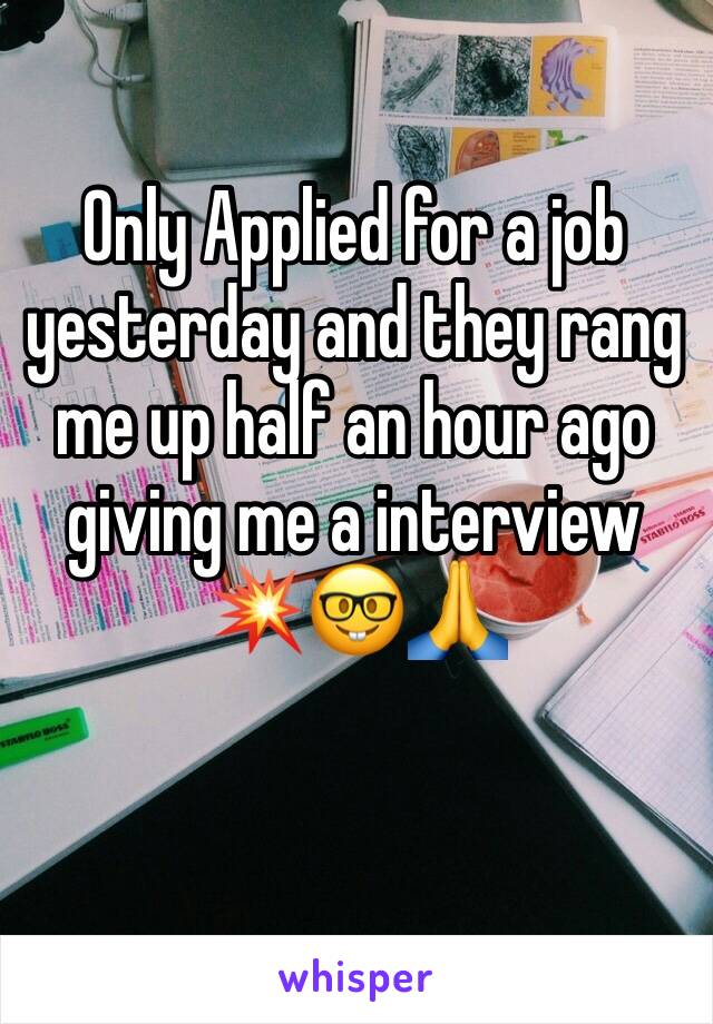 Only Applied for a job yesterday and they rang me up half an hour ago giving me a interview 💥🤓🙏