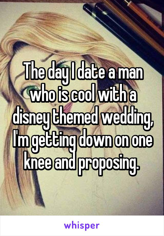 The day I date a man who is cool with a disney themed wedding, I'm getting down on one knee and proposing.