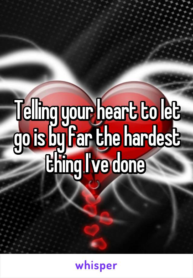 Telling your heart to let go is by far the hardest thing I've done