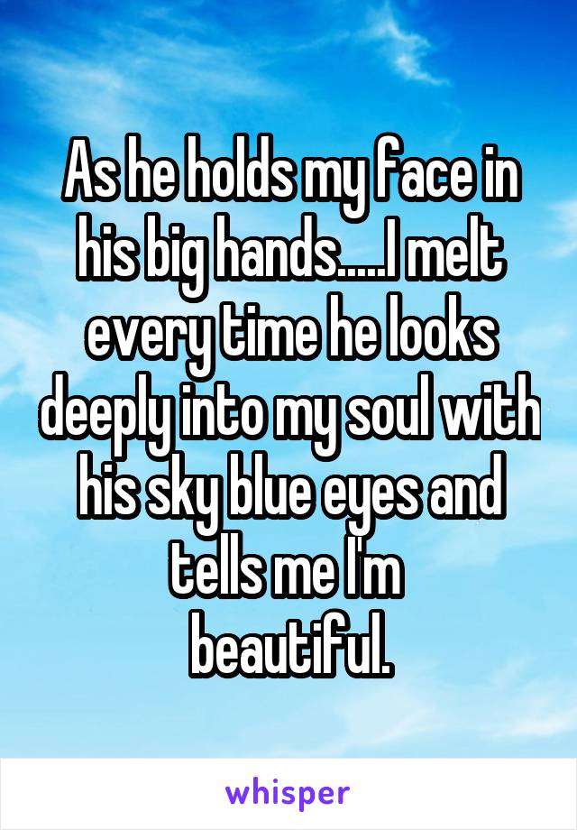 As he holds my face in his big hands.....I melt every time he looks deeply into my soul with his sky blue eyes and tells me I'm  beautiful.