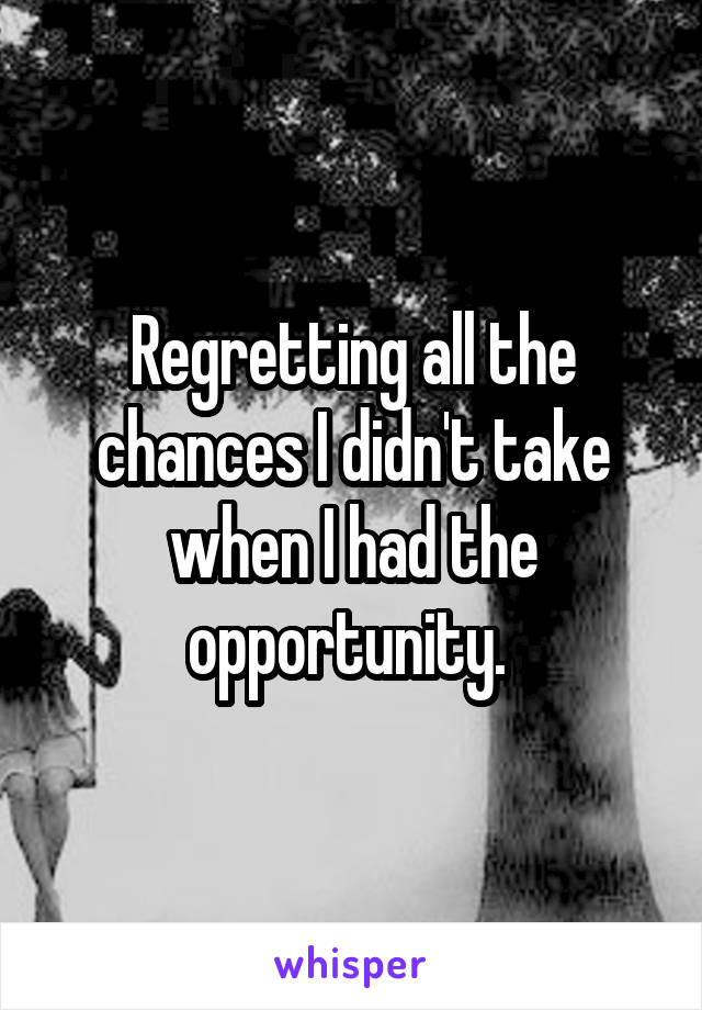 Regretting all the chances I didn't take when I had the opportunity.