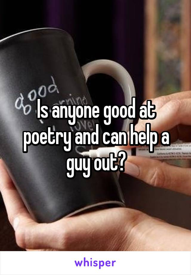 Is anyone good at poetry and can help a guy out?