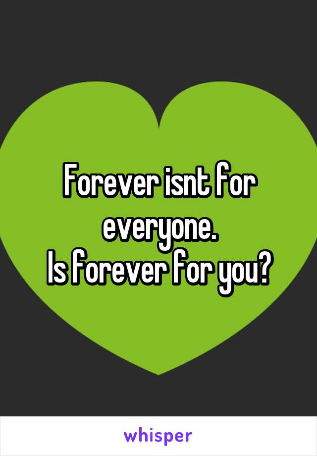 Forever isnt for everyone. Is forever for you?
