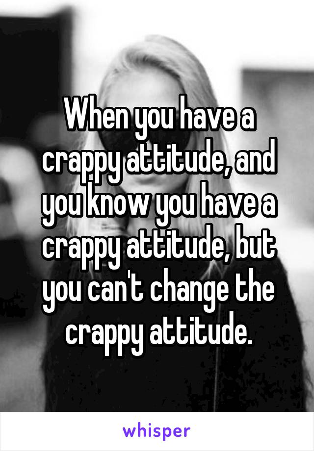 When you have a crappy attitude, and you know you have a crappy attitude, but you can't change the crappy attitude.