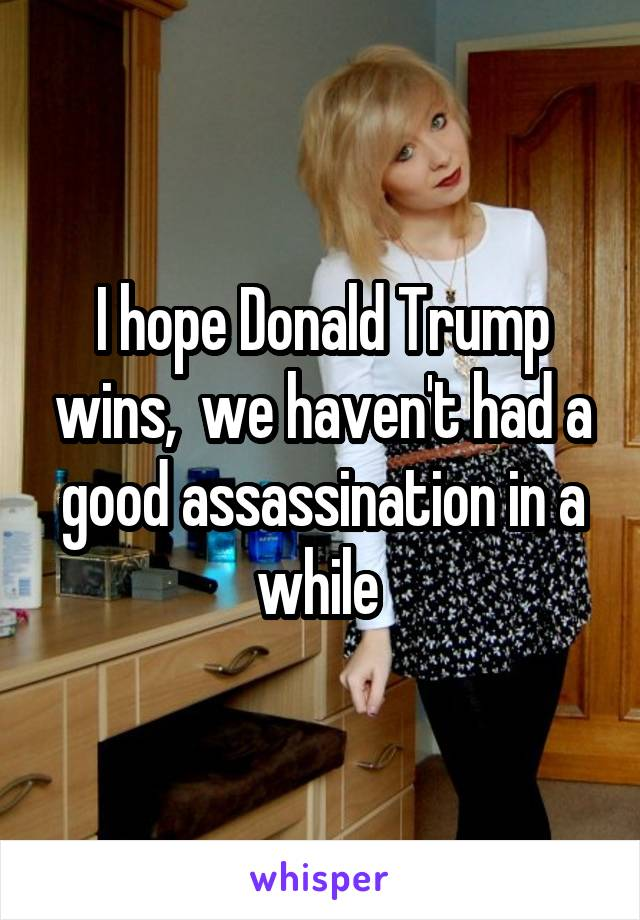 I hope Donald Trump wins,  we haven't had a good assassination in a while