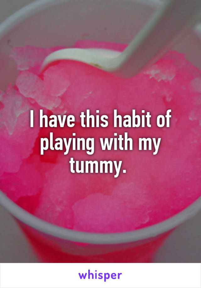 I have this habit of playing with my tummy.