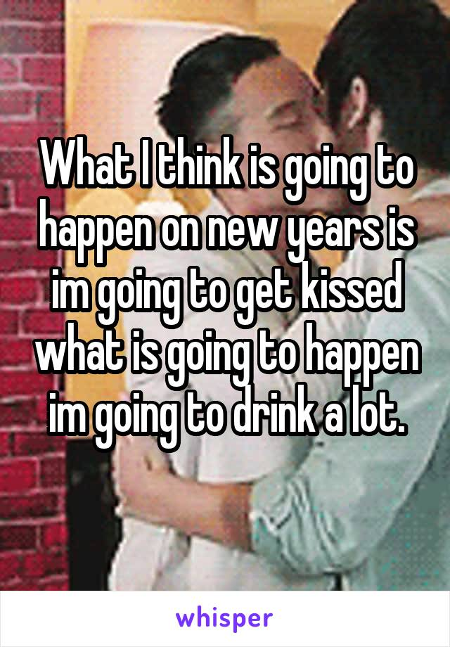 What I think is going to happen on new years is im going to get kissed what is going to happen im going to drink a lot.