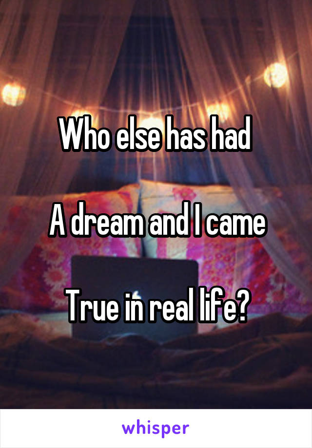 Who else has had   A dream and I came  True in real life?