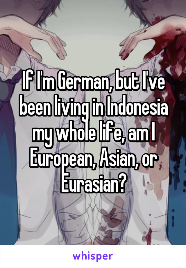 If I'm German, but I've been living in Indonesia my whole life, am I European, Asian, or Eurasian?
