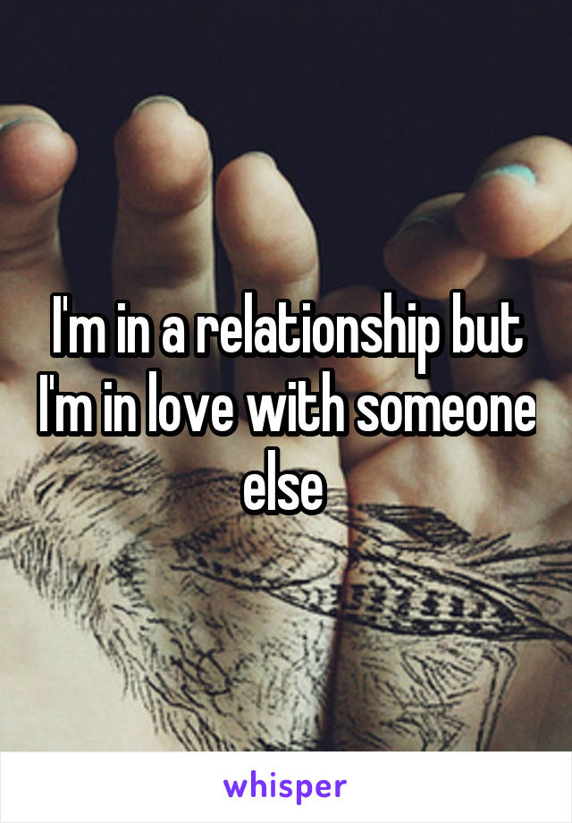 I'm in a relationship but I'm in love with someone else