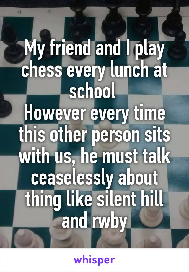My friend and I play chess every lunch at school  However every time this other person sits with us, he must talk ceaselessly about thing like silent hill and rwby