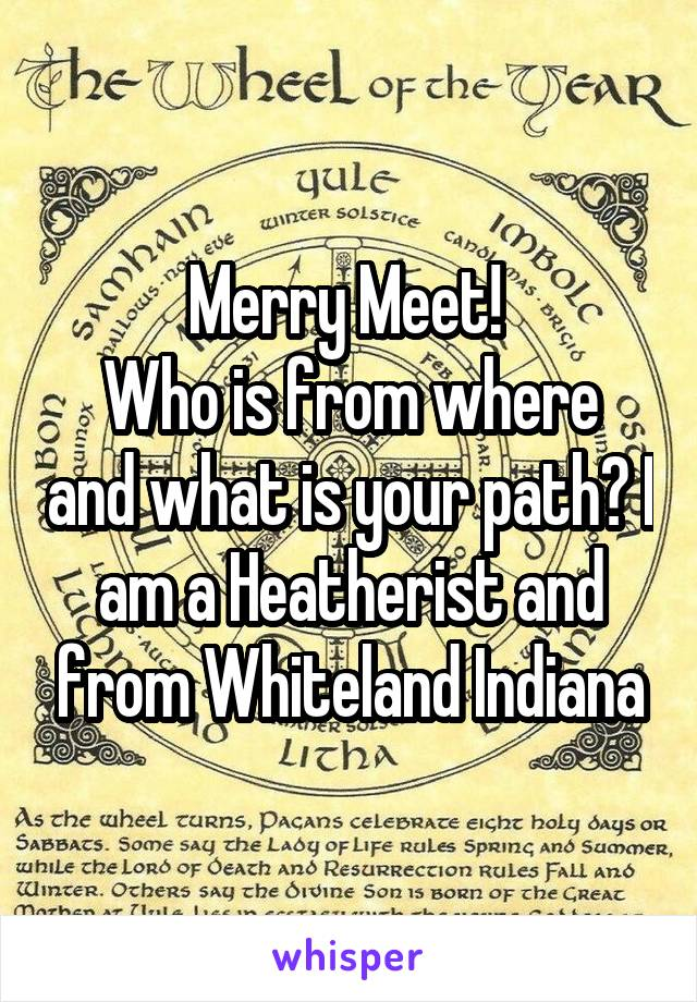 Merry Meet!  Who is from where and what is your path? I am a Heatherist and from Whiteland Indiana