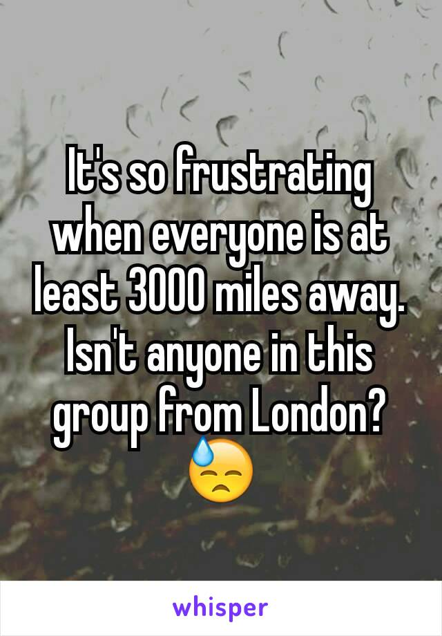 It's so frustrating when everyone is at least 3000 miles away. Isn't anyone in this group from London? 😓