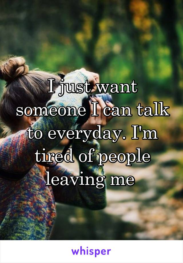 I just want someone I can talk to everyday. I'm tired of people leaving me