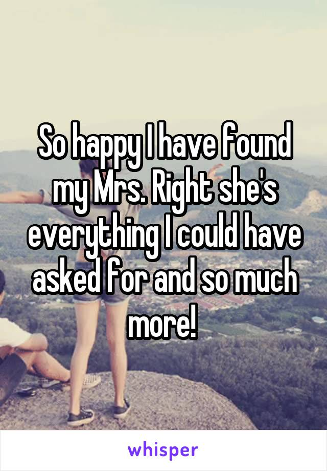 So happy I have found my Mrs. Right she's everything I could have asked for and so much more!