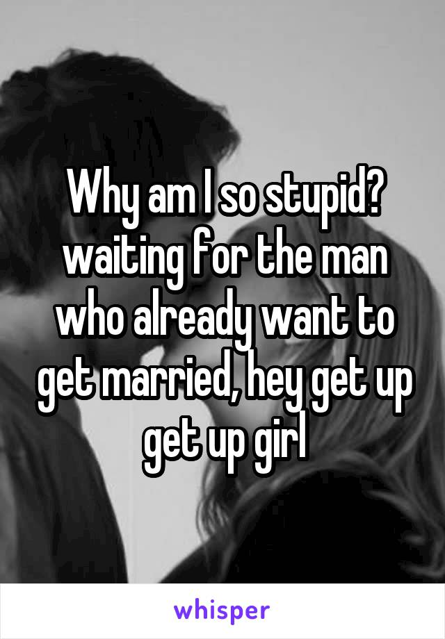 Why am I so stupid? waiting for the man who already want to get married, hey get up get up girl