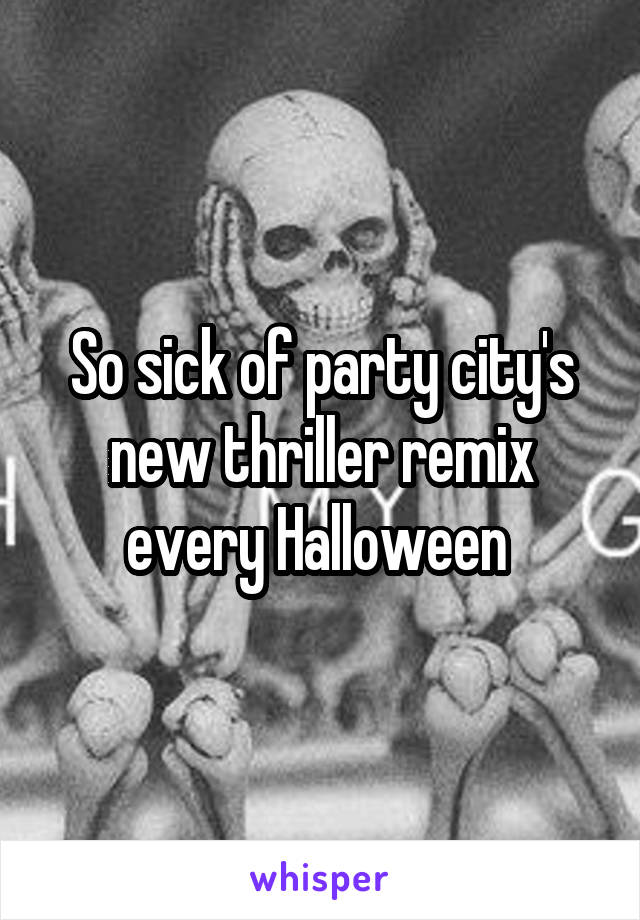 So sick of party city's new thriller remix every Halloween