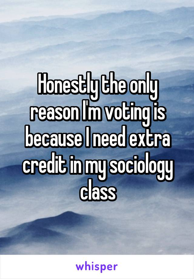 Honestly the only reason I'm voting is because I need extra credit in my sociology class