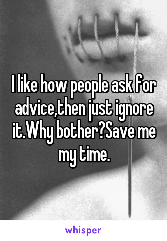 I like how people ask for advice,then just ignore it.Why bother?Save me my time.