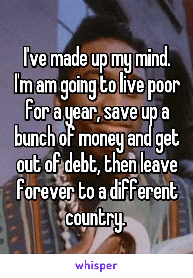 I've made up my mind. I'm am going to live poor for a year, save up a bunch of money and get out of debt, then leave forever to a different country.