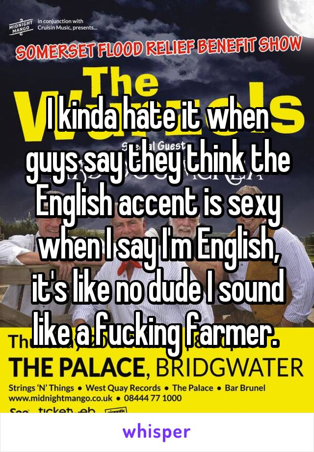 I kinda hate it when guys say they think the English accent is sexy when I say I'm English, it's like no dude I sound like a fucking farmer.