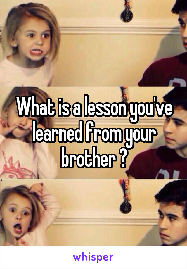 What is a lesson you've learned from your brother ?