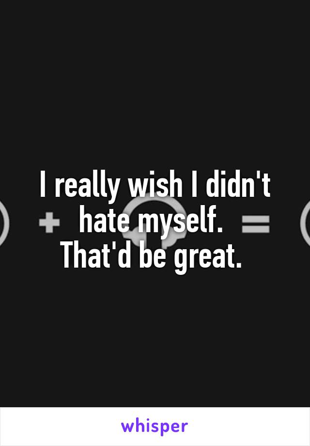 I really wish I didn't hate myself.  That'd be great.