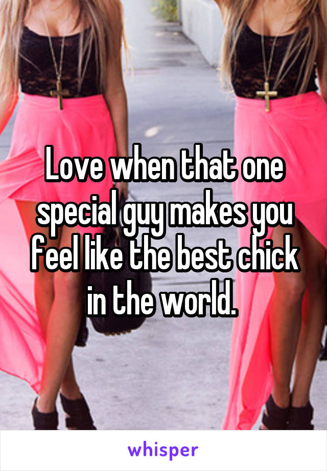 Love when that one special guy makes you feel like the best chick in the world.