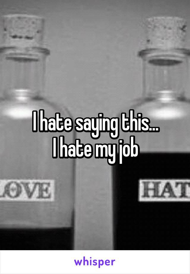 I hate saying this... I hate my job