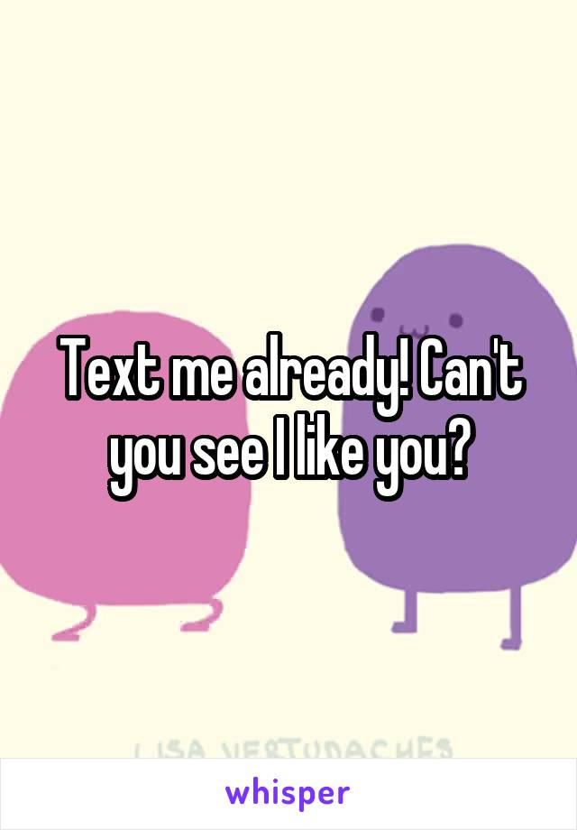 Text me already! Can't you see I like you?